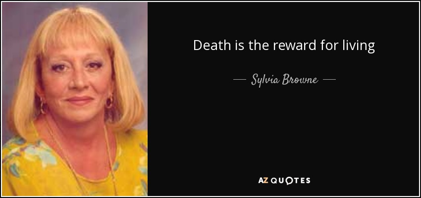 Death is the reward for living - Sylvia Browne