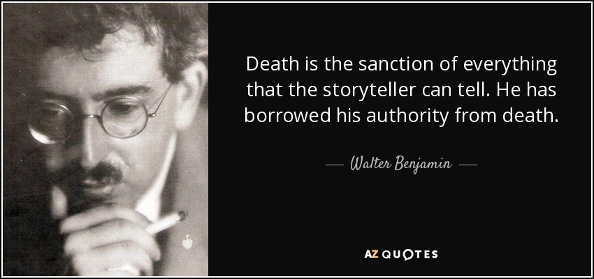 Death is the sanction of everything that the storyteller can tell. He has borrowed his authority from death. - Walter Benjamin