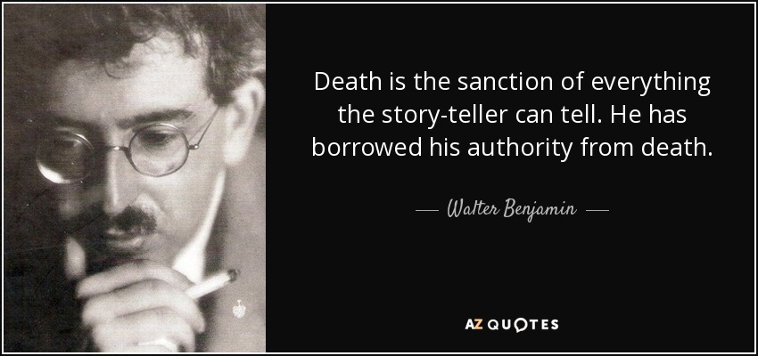 Death is the sanction of everything the story-teller can tell. He has borrowed his authority from death. - Walter Benjamin
