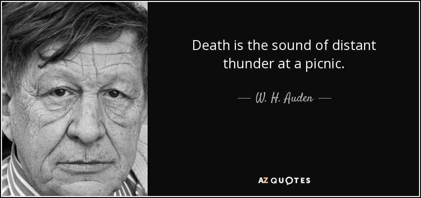 Death is the sound of distant thunder at a picnic. - W. H. Auden