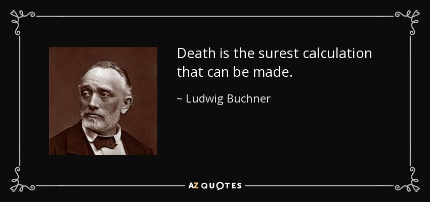 Death is the surest calculation that can be made. - Ludwig Buchner