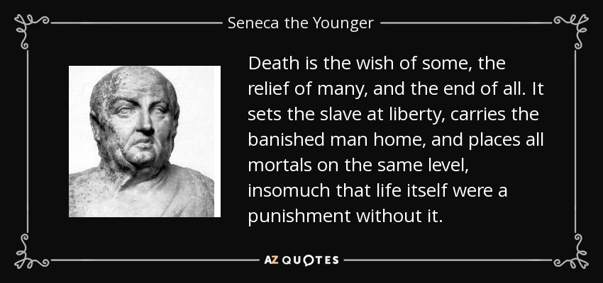 Death is the wish of some, the relief of many, and the end of all. It sets the slave at liberty, carries the banished man home, and places all mortals on the same level, insomuch that life itself were a punishment without it. - Seneca the Younger