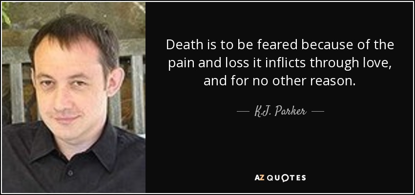 Death is to be feared because of the pain and loss it inflicts through love, and for no other reason. - K.J. Parker