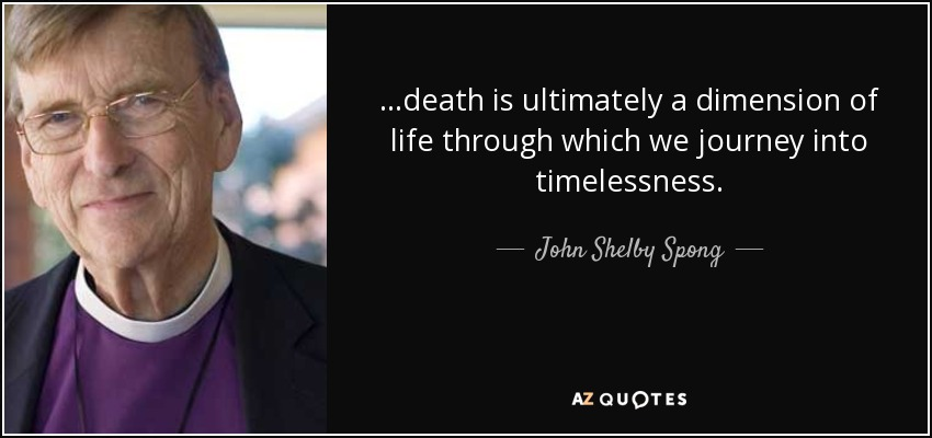 ...death is ultimately a dimension of life through which we journey into timelessness. - John Shelby Spong