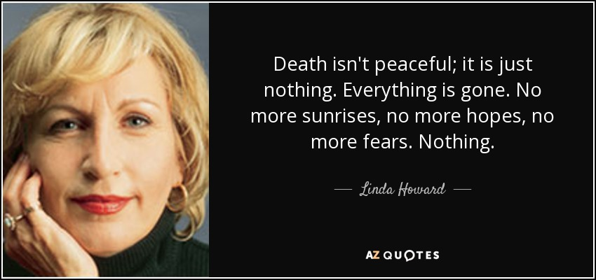 Death isn't peaceful; it is just nothing. Everything is gone. No more sunrises, no more hopes, no more fears. Nothing. - Linda Howard