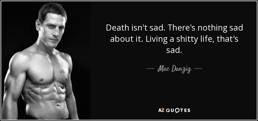 Sad Quotes About Death Extraordinary Mac Danzig Quote Death Isn't Sadthere's Nothing Sad About It