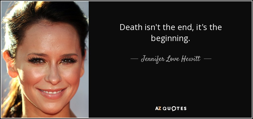 Death isn't the end, it's the beginning. - Jennifer Love Hewitt