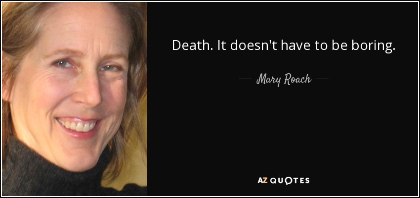 Death. It doesn't have to be boring. - Mary Roach