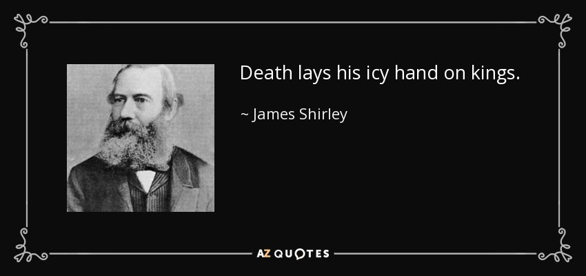 Death lays his icy hand on kings. - James Shirley