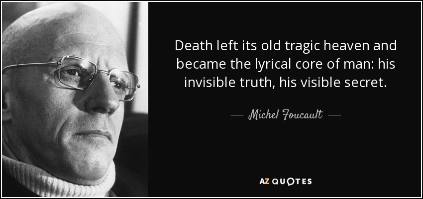Death left its old tragic heaven and became the lyrical core of man: his invisible truth, his visible secret. - Michel Foucault
