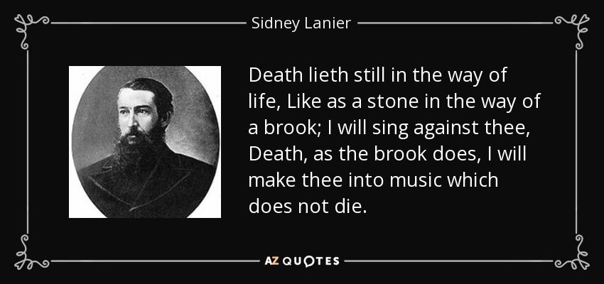 Death lieth still in the way of life, Like as a stone in the way of a brook; I will sing against thee, Death, as the brook does, I will make thee into music which does not die. - Sidney Lanier