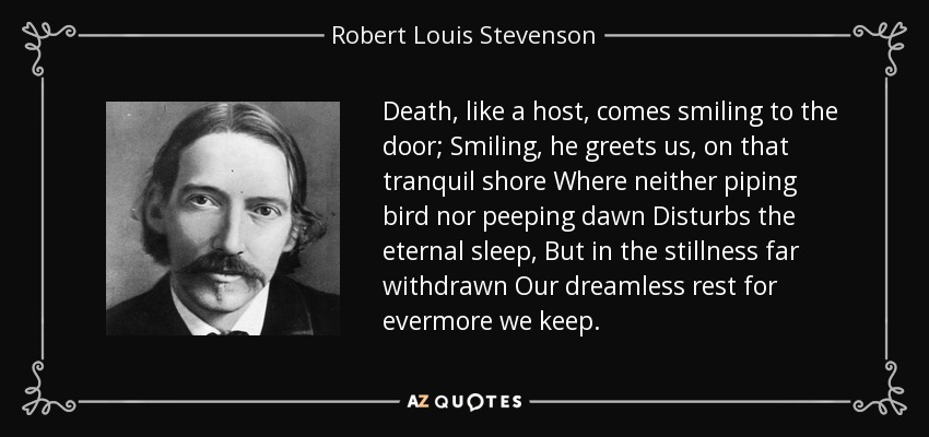 Death, like a host, comes smiling to the door; Smiling, he greets us, on that tranquil shore Where neither piping bird nor peeping dawn Disturbs the eternal sleep, But in the stillness far withdrawn Our dreamless rest for evermore we keep. - Robert Louis Stevenson