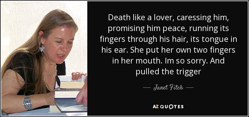 Death like a lover, caressing him, promising him peace, running its fingers through his hair, its tongue in his ear. She put her own two fingers in her mouth. Im so sorry. And pulled the trigger - Janet Fitch
