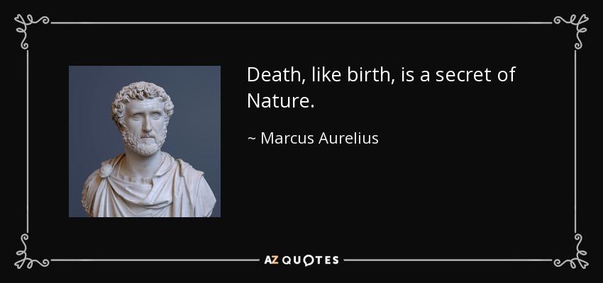 Death, like birth, is a secret of Nature. - Marcus Aurelius
