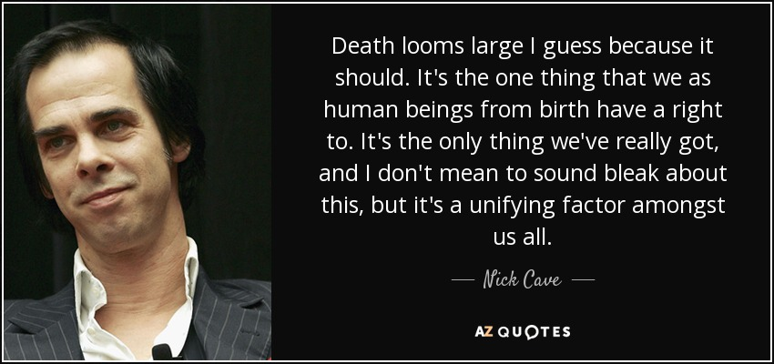Death looms large I guess because it should. It's the one thing that we as human beings from birth have a right to. It's the only thing we've really got, and I don't mean to sound bleak about this, but it's a unifying factor amongst us all. - Nick Cave