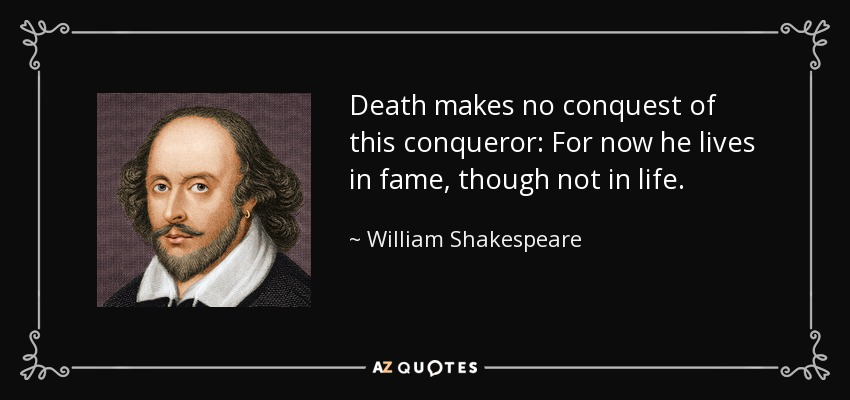 Death makes no conquest of this conqueror: For now he lives in fame, though not in life. - William Shakespeare