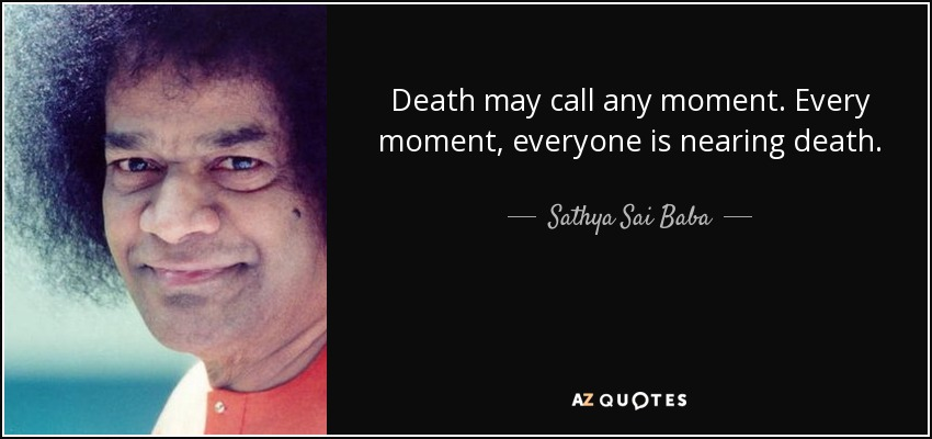 Death may call any moment. Every moment, everyone is nearing death. - Sathya Sai Baba