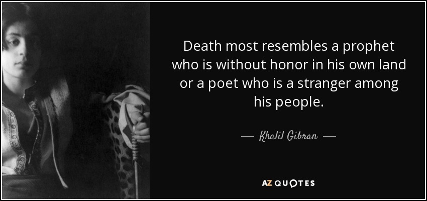 Death most resembles a prophet who is without honor in his own land or a poet who is a stranger among his people. - Khalil Gibran