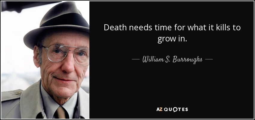 Death needs time for what it kills to grow in. - William S. Burroughs