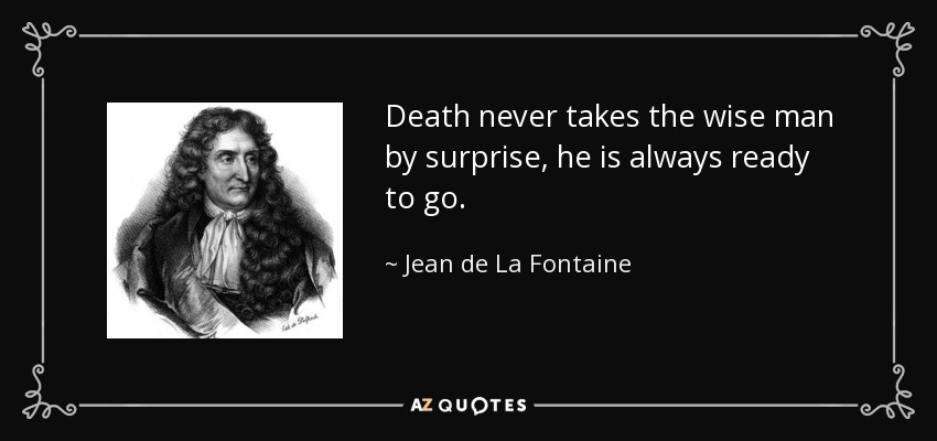 Death never takes the wise man by surprise, he is always ready to go. - Jean de La Fontaine
