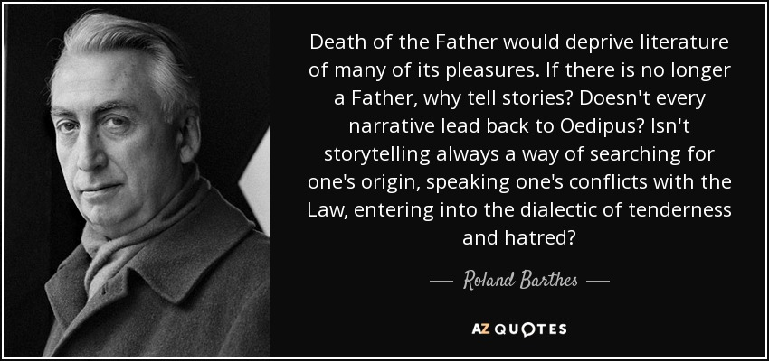 Death of the Father would deprive literature of many of its pleasures. If there is no longer a Father, why tell stories? Doesn't every narrative lead back to Oedipus? Isn't storytelling always a way of searching for one's origin, speaking one's conflicts with the Law, entering into the dialectic of tenderness and hatred? - Roland Barthes