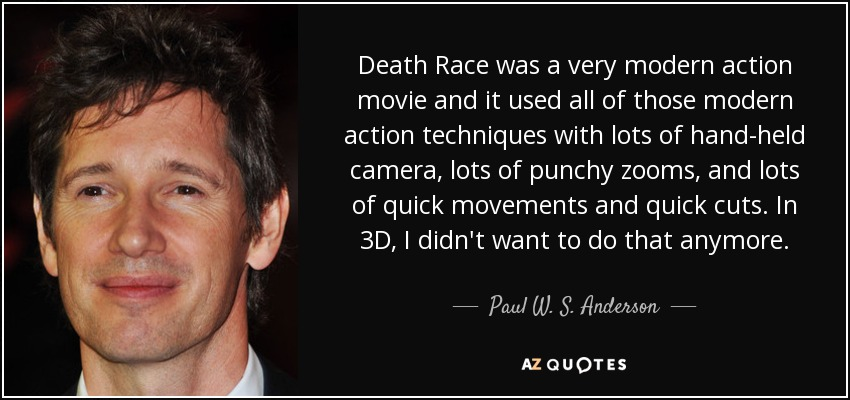 Death Race was a very modern action movie and it used all of those modern action techniques with lots of hand-held camera, lots of punchy zooms, and lots of quick movements and quick cuts. In 3D, I didn't want to do that anymore. - Paul W. S. Anderson