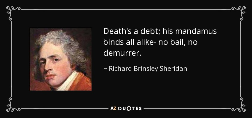Death's a debt; his mandamus binds all alike- no bail, no demurrer. - Richard Brinsley Sheridan