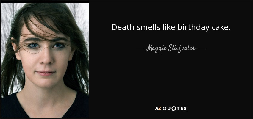 Death smells like birthday cake. - Maggie Stiefvater