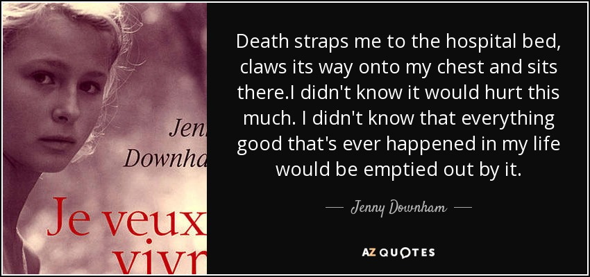 Death straps me to the hospital bed, claws its way onto my chest and sits there.I didn't know it would hurt this much. I didn't know that everything good that's ever happened in my life would be emptied out by it. - Jenny Downham