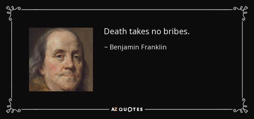 Death takes no bribes. - Benjamin Franklin