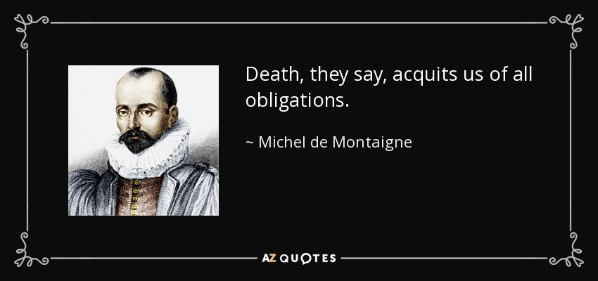 Death, they say, acquits us of all obligations. - Michel de Montaigne