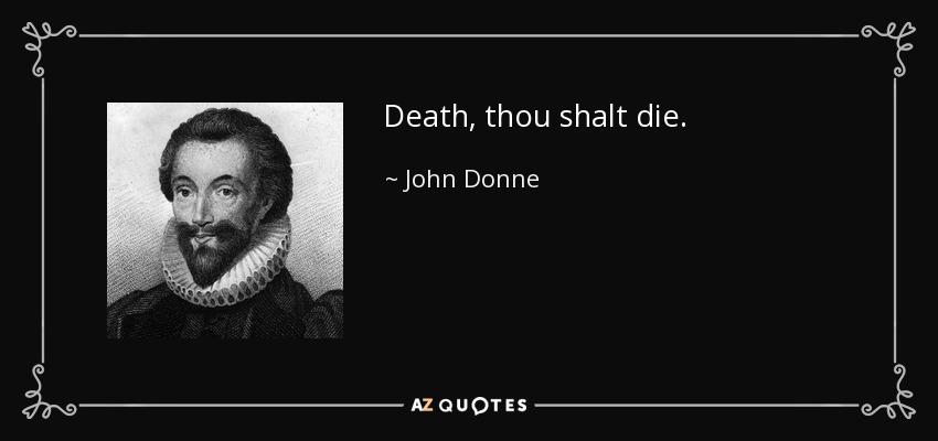Death, thou shalt die. - John Donne