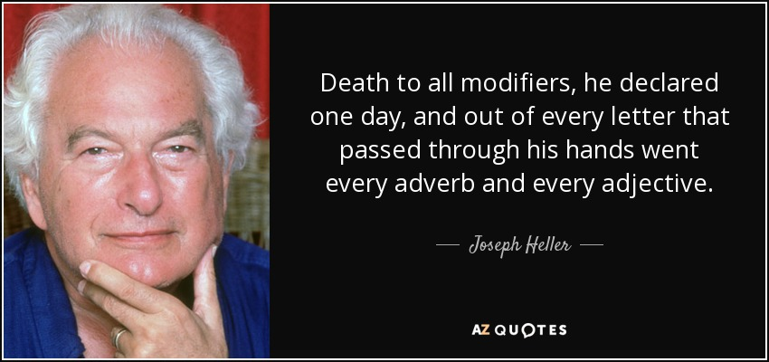 Death to all modifiers, he declared one day, and out of every letter that passed through his hands went every adverb and every adjective. - Joseph Heller