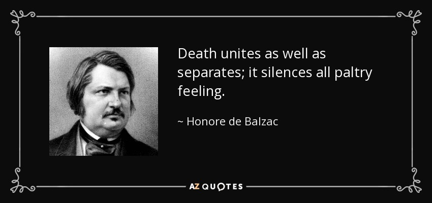 Death unites as well as separates; it silences all paltry feeling. - Honore de Balzac