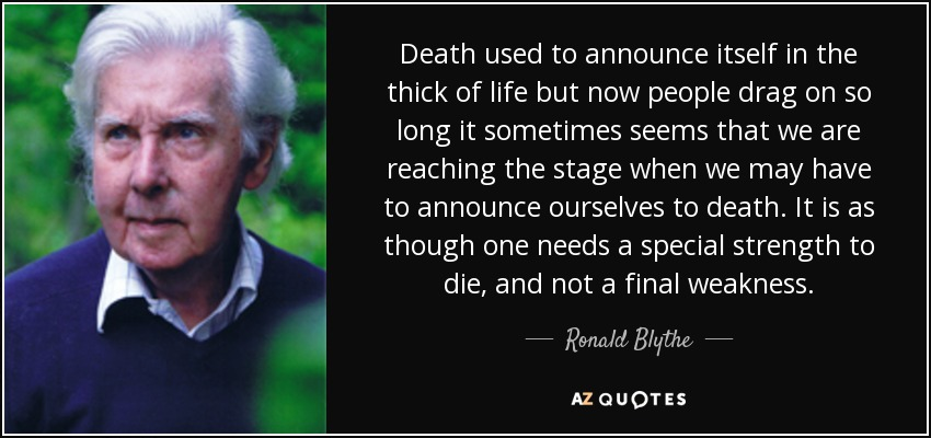 Death used to announce itself in the thick of life but now people drag on so long it sometimes seems that we are reaching the stage when we may have to announce ourselves to death. It is as though one needs a special strength to die, and not a final weakness. - Ronald Blythe