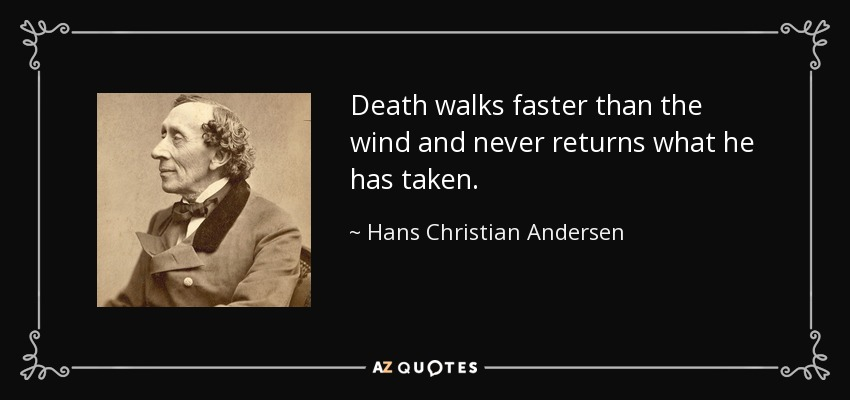 Death walks faster than the wind and never returns what he has taken. - Hans Christian Andersen