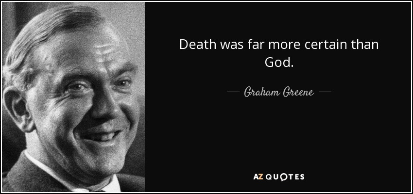 Death was far more certain than God. - Graham Greene