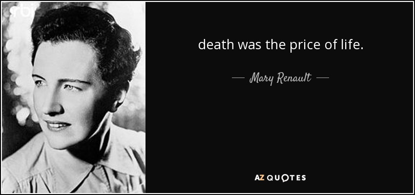 death was the price of life. - Mary Renault
