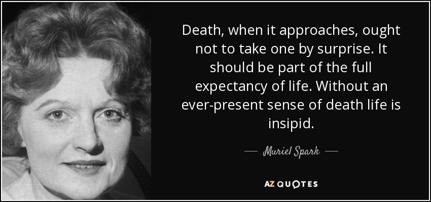 Death, when it approaches, ought not to take one by surprise. It should be part of the full expectancy of life. Without an ever-present sense of death life is insipid. - Muriel Spark