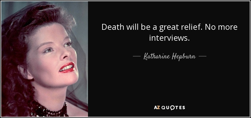 Death will be a great relief. No more interviews. - Katharine Hepburn