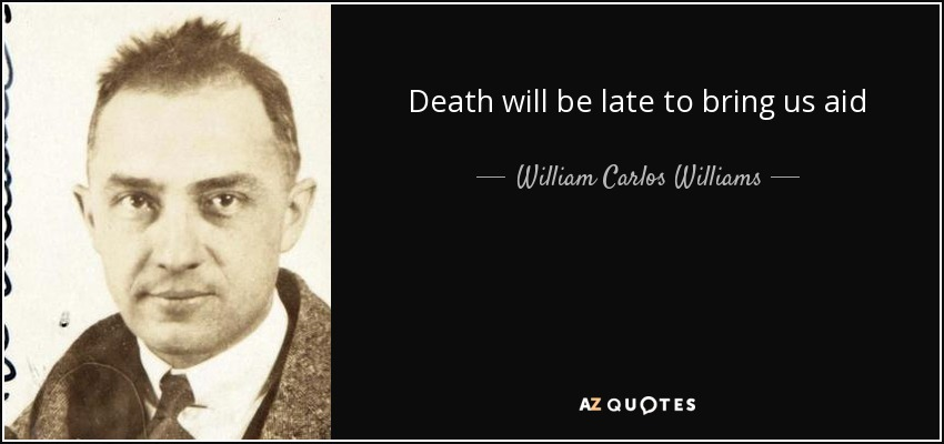 Death will be late to bring us aid - William Carlos Williams