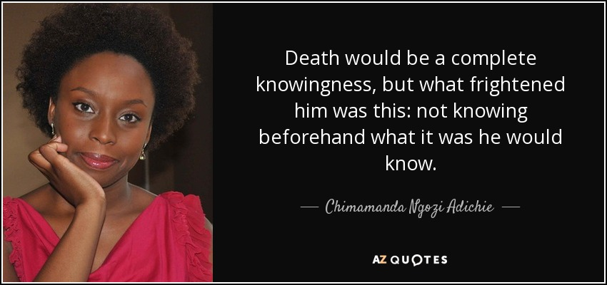 Death would be a complete knowingness, but what frightened him was this: not knowing beforehand what it was he would know. - Chimamanda Ngozi Adichie