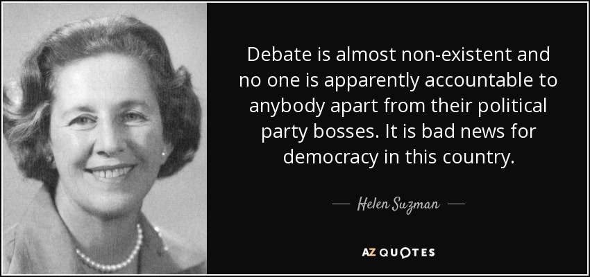 Debate is almost non-existent and no one is apparently accountable to anybody apart from their political party bosses. It is bad news for democracy in this country. - Helen Suzman