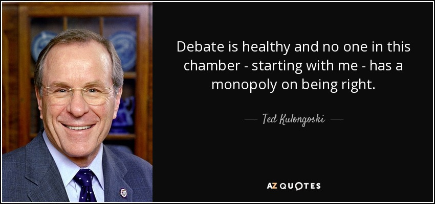 Debate is healthy and no one in this chamber - starting with me - has a monopoly on being right. - Ted Kulongoski