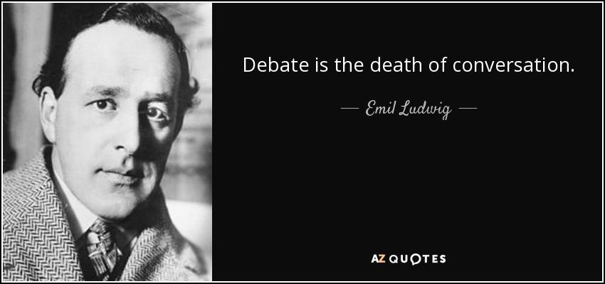 Debate is the death of conversation. - Emil Ludwig