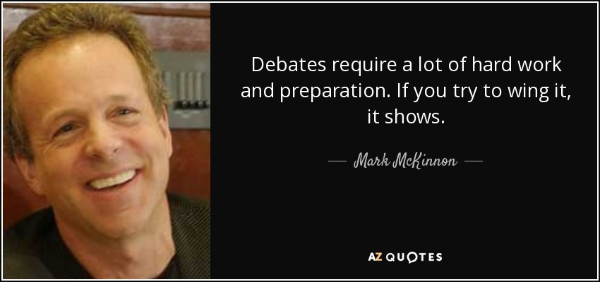 Debates require a lot of hard work and preparation. If you try to wing it, it shows. - Mark McKinnon