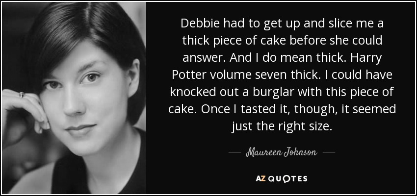 Debbie had to get up and slice me a thick piece of cake before she could answer. And I do mean thick. Harry Potter volume seven thick. I could have knocked out a burglar with this piece of cake. Once I tasted it, though, it seemed just the right size. - Maureen Johnson