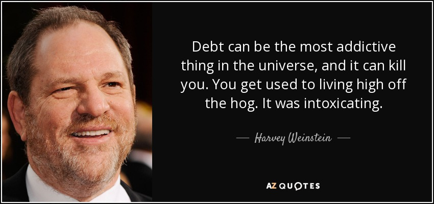 Debt can be the most addictive thing in the universe, and it can kill you. You get used to living high off the hog. It was intoxicating. - Harvey Weinstein