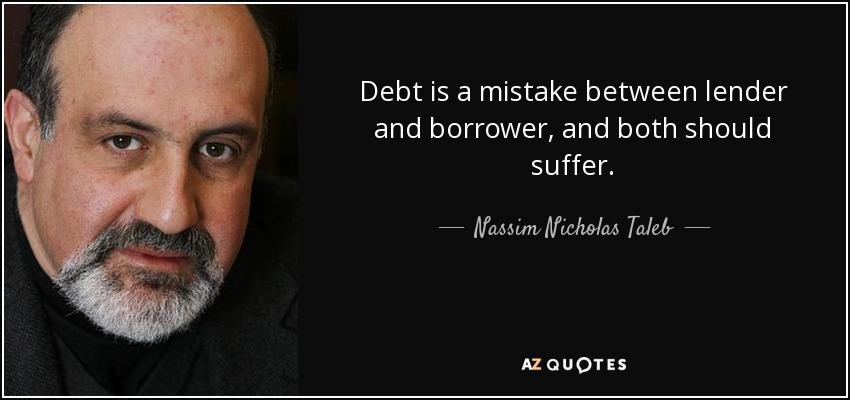 Debt is a mistake between lender and borrower, and both should suffer. - Nassim Nicholas Taleb