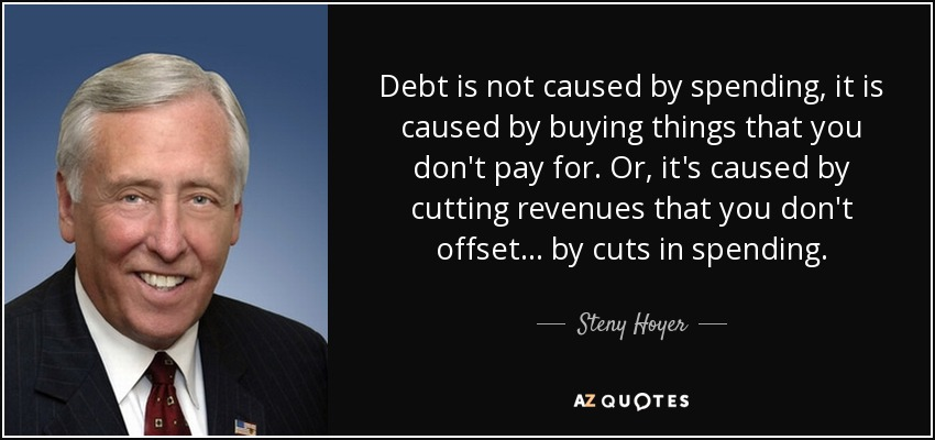 Debt is not caused by spending, it is caused by buying things that you don't pay for. Or, it's caused by cutting revenues that you don't offset ... by cuts in spending. - Steny Hoyer